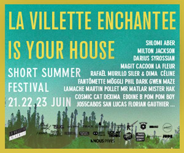 LA VILLETTE ENCHANTEE IS YOUR HOUSE – SHORT SUMMER FESTIVAL