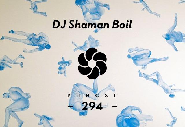 PHNCST294 – DJ Shaman Boil